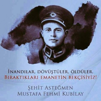 Asteğmen Mustafa Fehmi Kubilay'ı  anıyoruz.